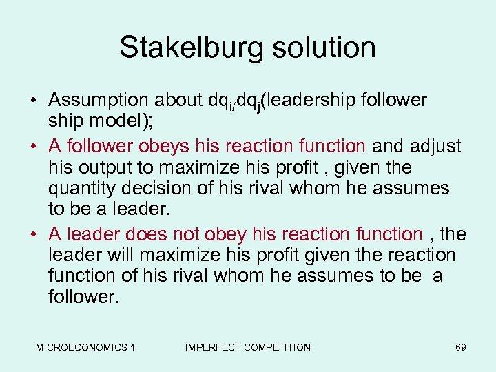 Stakelburg solution • Assumption about dqi/dqj(leadership follower ship model); • A follower obeys his