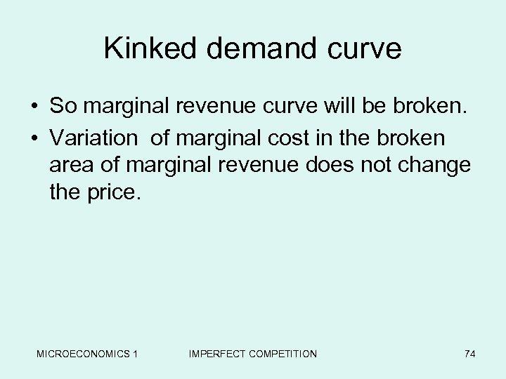 Kinked demand curve • So marginal revenue curve will be broken. • Variation of