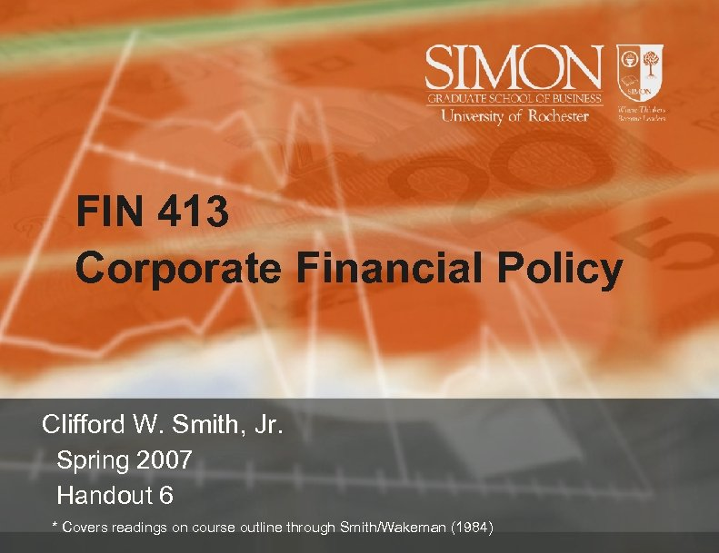 FIN 413 Corporate Financial Policy Clifford W. Smith, Jr. Spring 2007 Handout 6 *