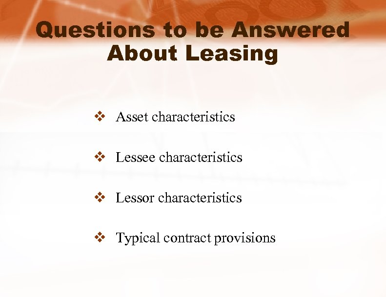 Questions to be Answered About Leasing v Asset characteristics v Lessee characteristics v Lessor