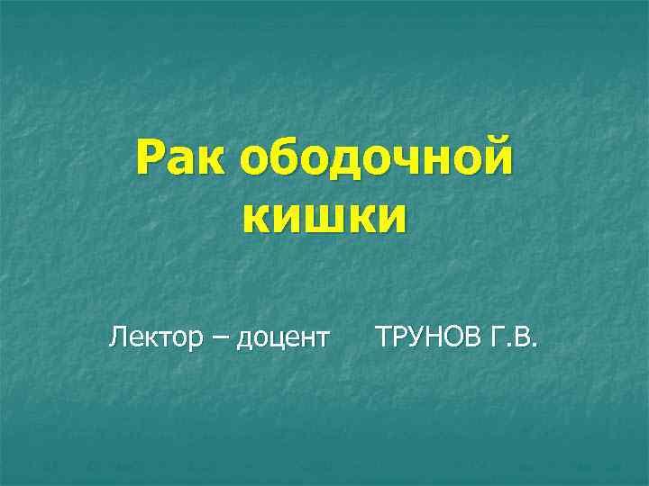 Рак ободочной кишки Лектор – доцент ТРУНОВ Г. В.