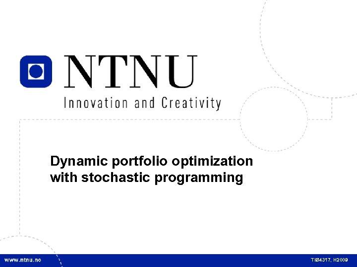 1 Dynamic portfolio optimization with stochastic programming TIØ 4317, H 2009
