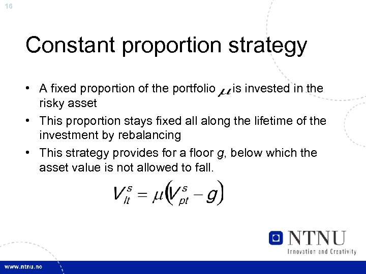 16 Constant proportion strategy • A fixed proportion of the portfolio is invested in