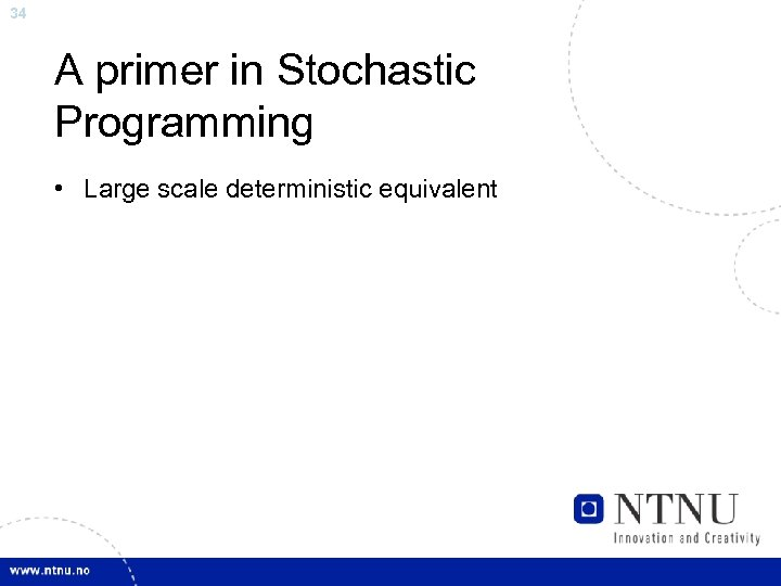 34 A primer in Stochastic Programming • Large scale deterministic equivalent