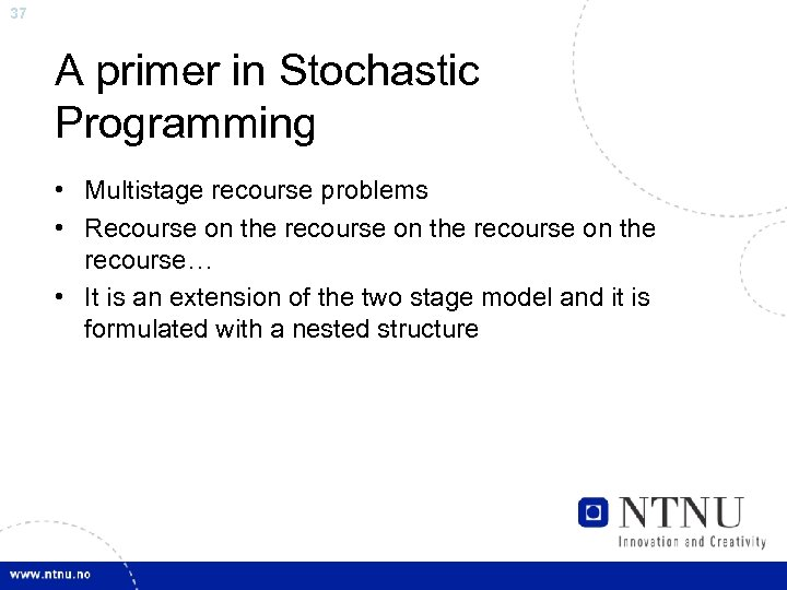37 A primer in Stochastic Programming • Multistage recourse problems • Recourse on the