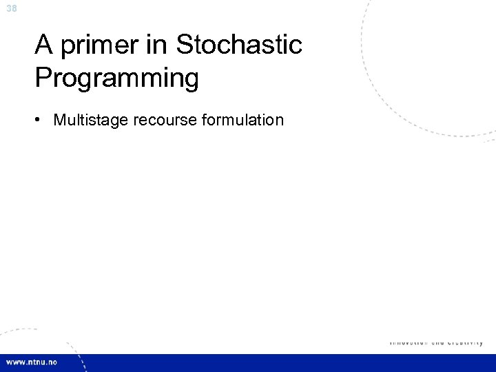 38 A primer in Stochastic Programming • Multistage recourse formulation