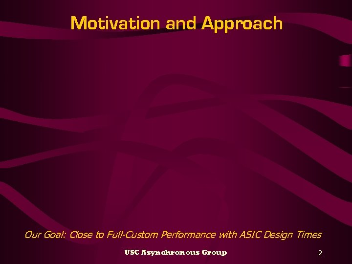 Motivation and Approach Our Goal: Close to Full-Custom Performance with ASIC Design Times USC