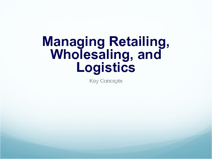 Managing Retailing, Wholesaling, and Logistics Key Concepts