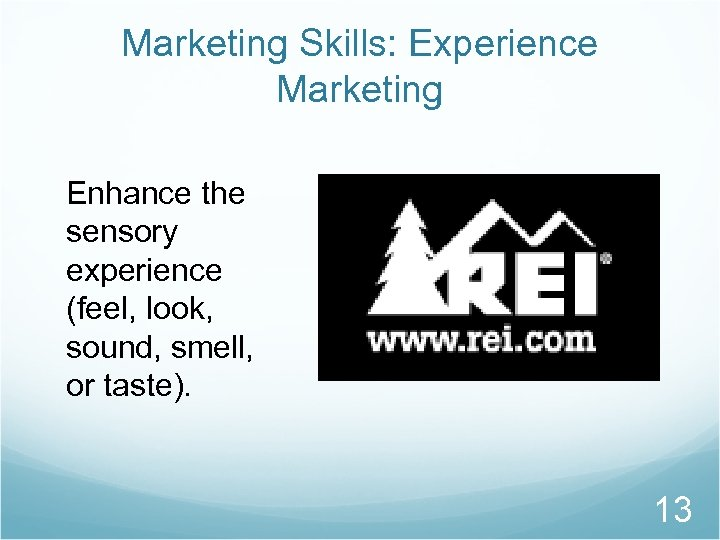 Marketing Skills: Experience Marketing Enhance the sensory experience (feel, look, sound, smell, or taste).