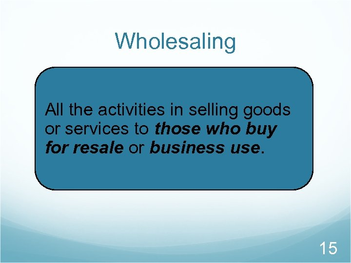 Wholesaling All the activities in selling goods or services to those who buy for