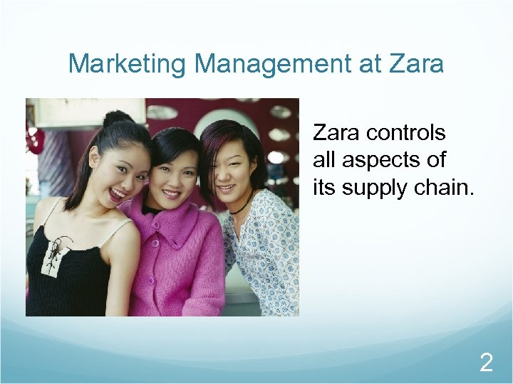 Marketing Management at Zara controls all aspects of its supply chain. 2