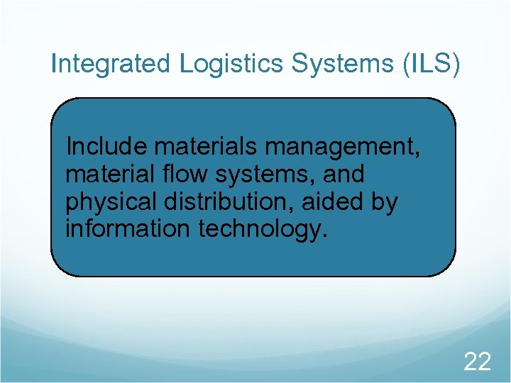 Integrated Logistics Systems (ILS) Include materials management, material flow systems, and physical distribution, aided