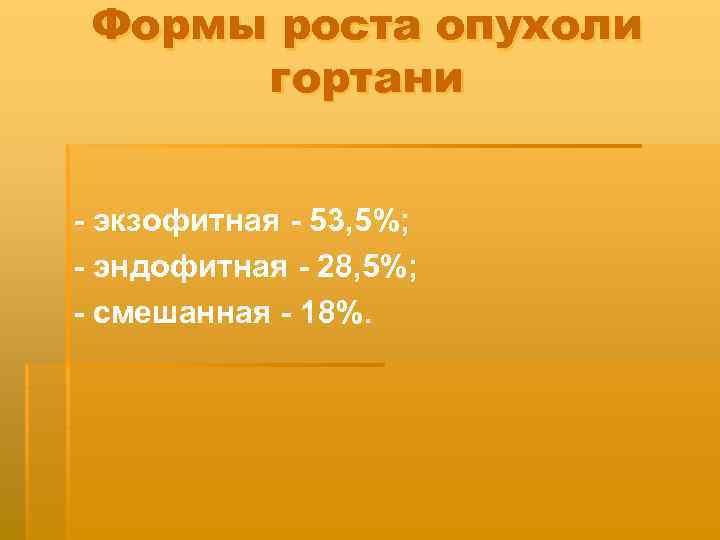 Формы роста опухоли гортани - экзофитная - 53, 5%; - эндофитная - 28, 5%;