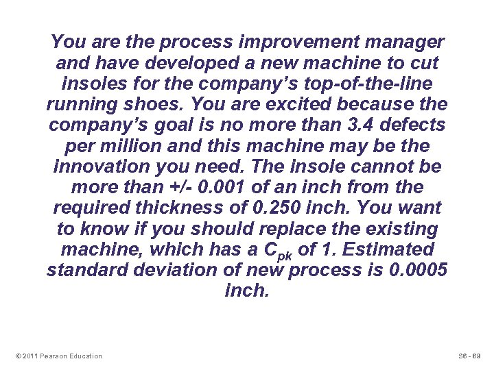 You are the process improvement manager and have developed a new machine to cut