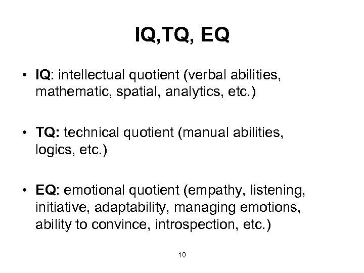 IQ, TQ, EQ • IQ: intellectual quotient (verbal abilities, mathematic, spatial, analytics, etc. )