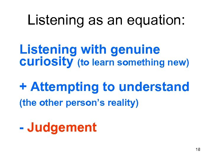Listening as an equation: Listening with genuine curiosity (to learn something new) + Attempting
