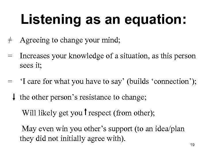 Listening as an equation: = Agreeing to change your mind; = Increases your knowledge