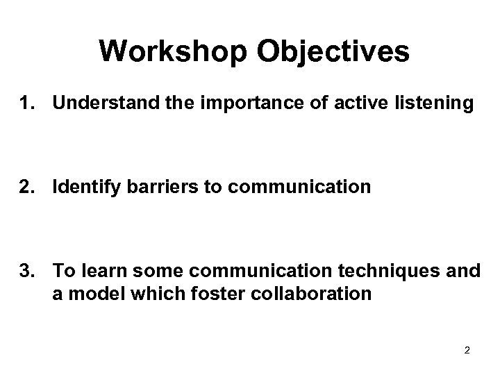 Workshop Objectives 1. Understand the importance of active listening 2. Identify barriers to