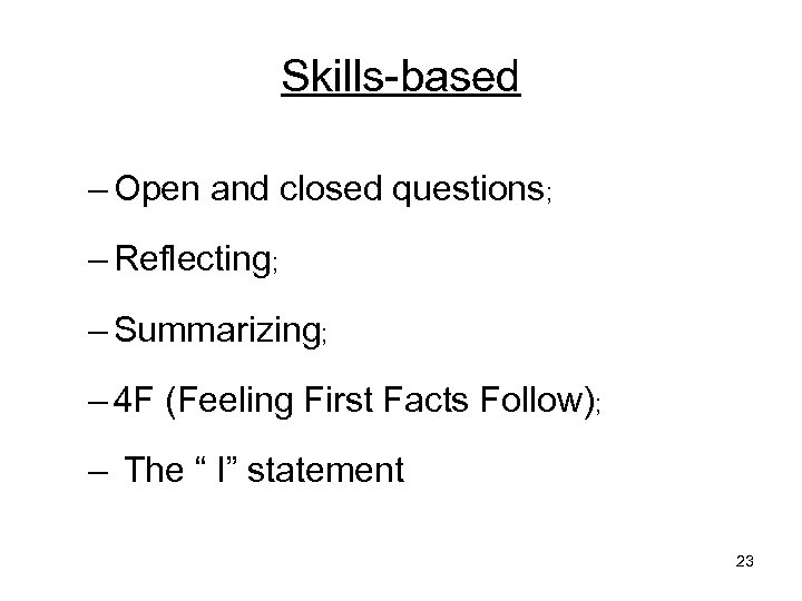 Skills-based – Open and closed questions; – Reflecting; – Summarizing; – 4 F (Feeling