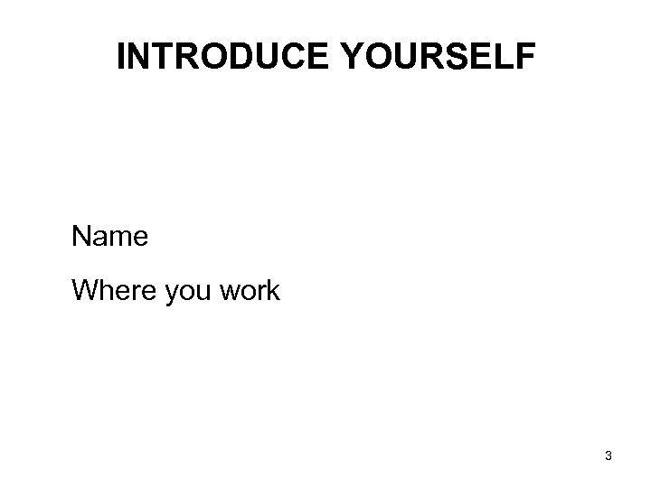 INTRODUCE YOURSELF Name Where you work 3