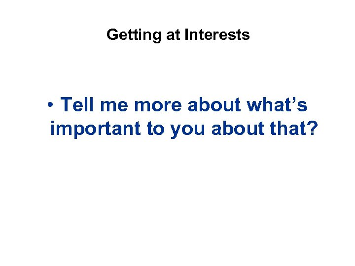 Getting at Interests • Tell me more about what's important to you about that?