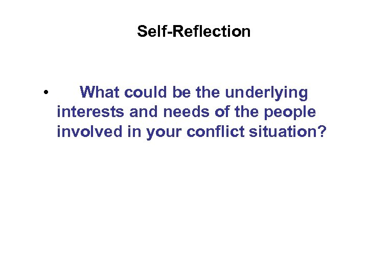 Self-Reflection • What could be the underlying interests and needs of the people involved