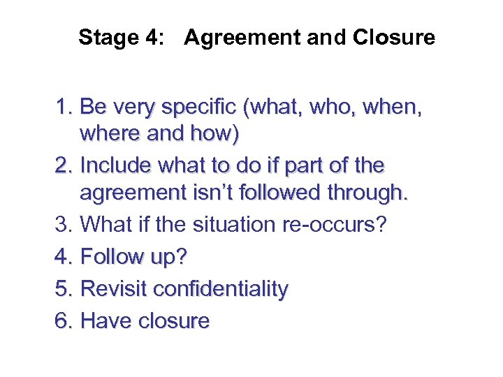 Stage 4: Agreement and Closure 1. Be very specific (what, who, when, where and