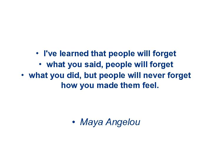 • I've learned that people will forget • what you said, people will