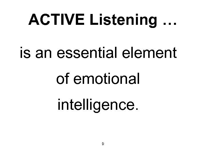 ACTIVE Listening … is an essential element of emotional intelligence. 9