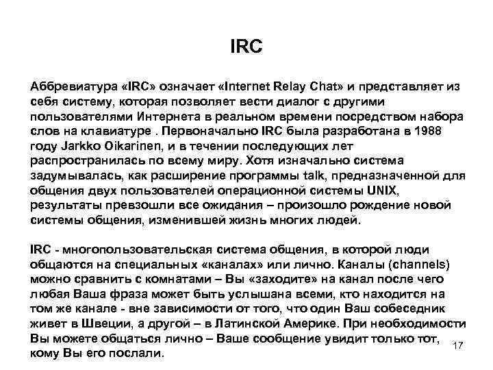 IRC Аббревиатура «IRC» означает «Internet Relay Chat» и представляет из себя систему, которая позволяет