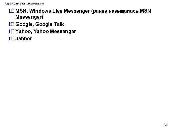 Сервисы мгновенных сообщений Ш MSN, Windows Live Messenger (ранее называлась MSN Messenger) Ш Google,