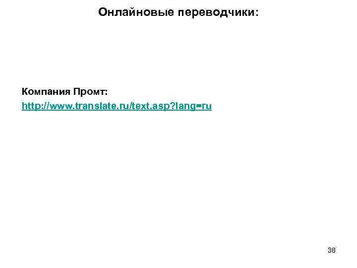 Онлайновые переводчики: Компания Промт: http: //www. translate. ru/text. asp? lang=ru 38