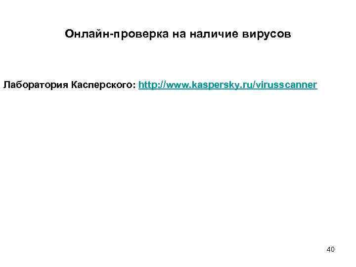 Онлайн-проверка на наличие вирусов Лаборатория Касперского: http: //www. kaspersky. ru/virusscanner 40