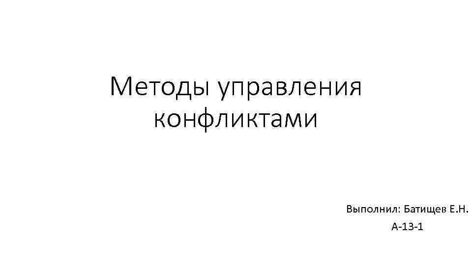 Методы управления конфликтами Выполнил: Батищев Е. Н. А-13 -1