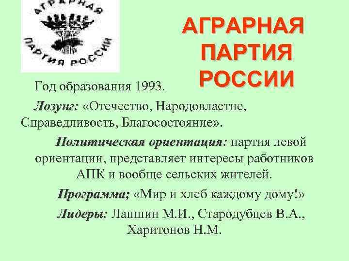 АГРАРНАЯ ПАРТИЯ РОССИИ Год образования 1993. Лозунг: «Отечество, Народовластие, Справедливость, Благосостояние» . Политическая ориентация: