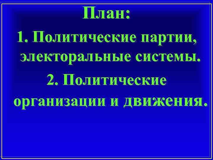 План: 1. Политические партии, электоральные системы. 2. Политические организации и движения.