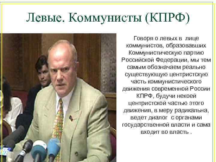Левые. Коммунисты (КПРФ) Говоря о левых в лице коммунистов, образовавших Коммунистическую партию Российской Федерации,