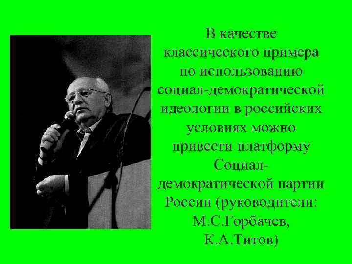 В качестве классического примера по использованию социал демократической идеологии в российских условиях можно привести