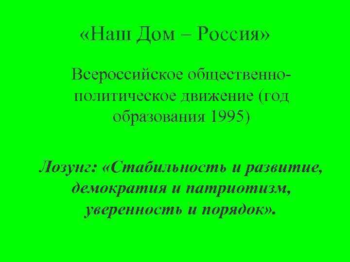 «Наш Дом – Россия» Всероссийское общественно политическое движение (год образования 1995) Лозунг: «Стабильность