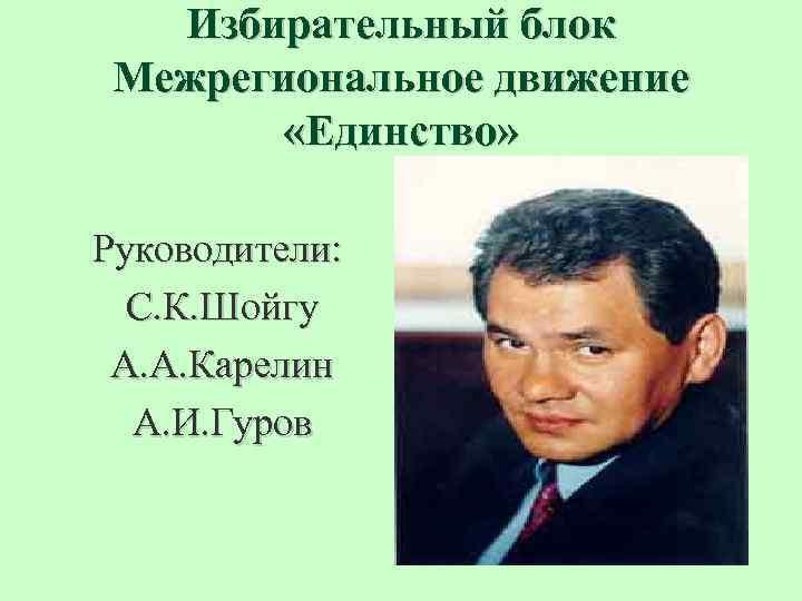 Избирательный блок Межрегиональное движение «Единство» Руководители: С. К. Шойгу А. А. Карелин А. И.
