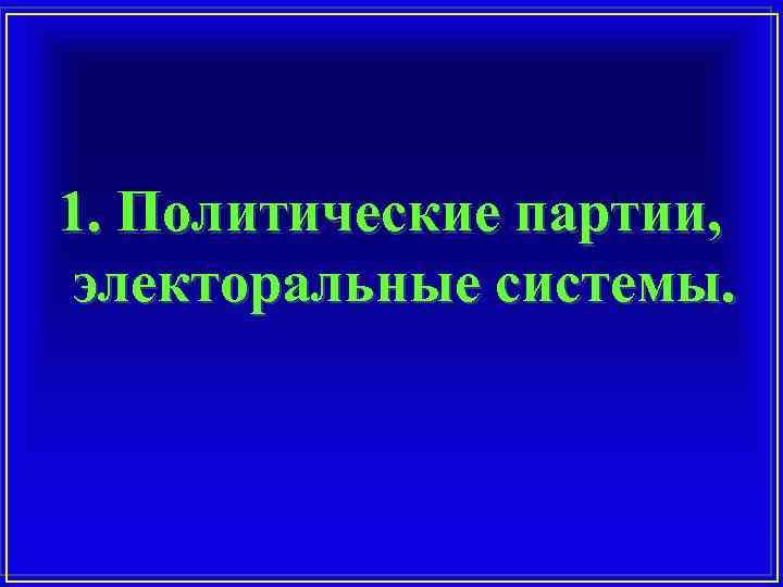 1. Политические партии, электоральные системы.