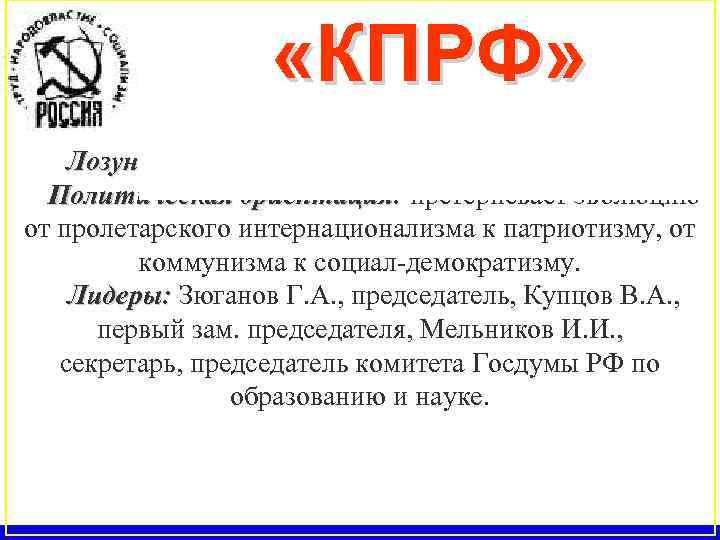 «КПРФ» Год образования 1990. Лозунг: «Россия, труд, народовластие, социализм» . Политическая ориентация: претерпевает