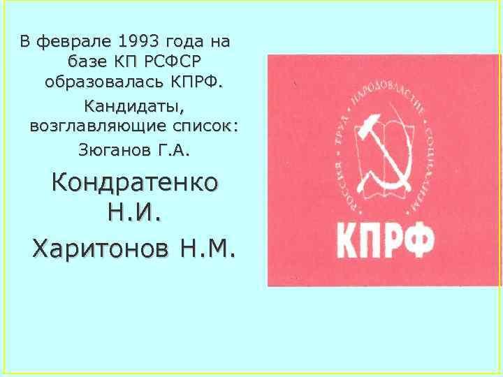 В феврале 1993 года на базе КП РСФСР образовалась КПРФ. Кандидаты, возглавляющие список: Зюганов