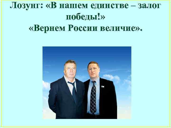 Лозунг: «В нашем единстве – залог победы!» «Вернем России величие» .
