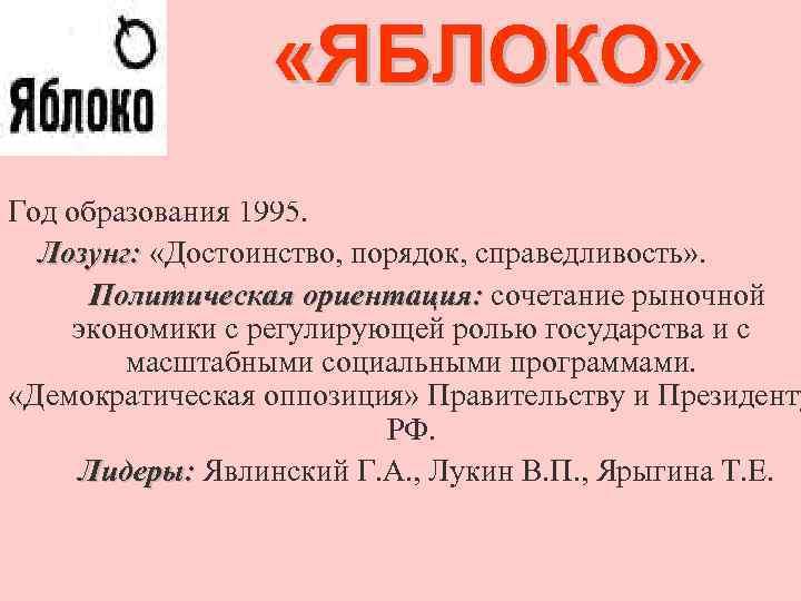 «ЯБЛОКО» Год образования 1995. Лозунг: «Достоинство, порядок, справедливость» . Политическая ориентация: сочетание рыночной
