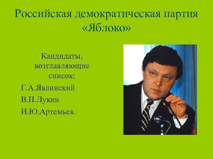 Российская демократическая партия «Яблоко» Кандидаты, возглавляющие список: Г. А. Явлинский В. П. Лукин И.