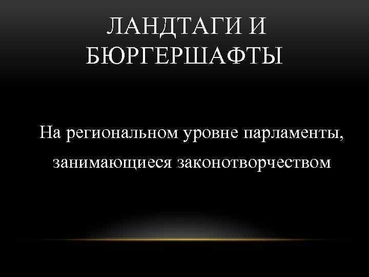 ЛАНДТАГИ И БЮРГЕРШАФТЫ На региональном уровне парламенты, занимающиеся законотворчеством