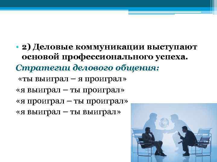 • 2) Деловые коммуникации выступают основой профессионального успеха. Стратегии делового общения: «ты выиграл