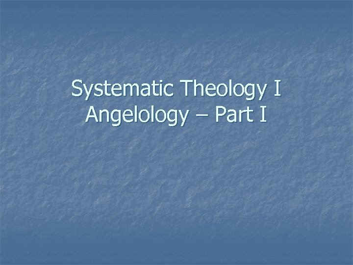 Systematic Theology I Angelology – Part I