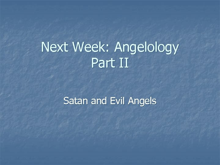 Next Week: Angelology Part II Satan and Evil Angels